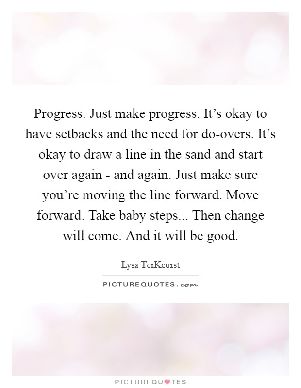Progress. Just make progress. It's okay to have setbacks and the need for do-overs. It's okay to draw a line in the sand and start over again - and again. Just make sure you're moving the line forward. Move forward. Take baby steps... Then change will come. And it will be good Picture Quote #1