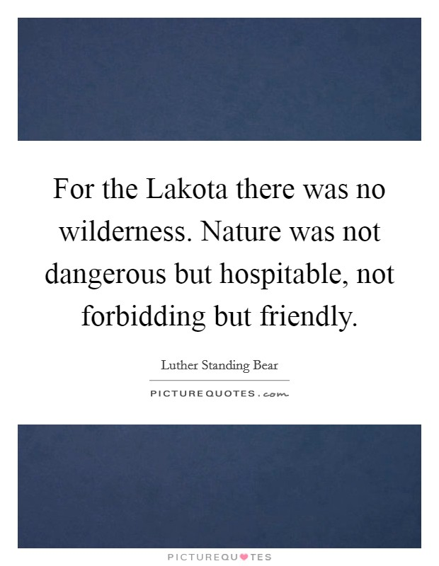 For the Lakota there was no wilderness. Nature was not dangerous but hospitable, not forbidding but friendly Picture Quote #1