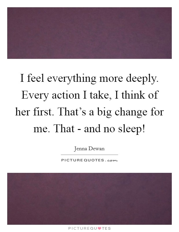 I feel everything more deeply. Every action I take, I think of her first. That's a big change for me. That - and no sleep! Picture Quote #1
