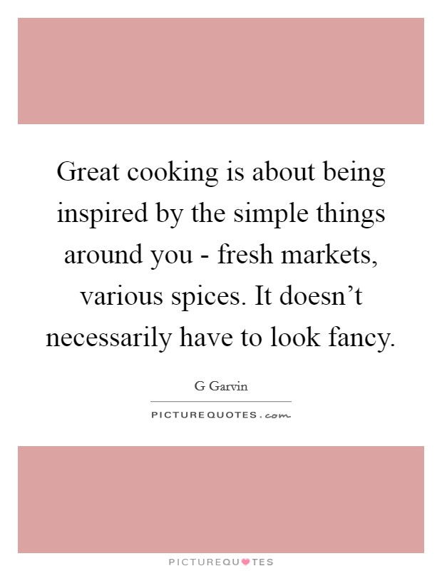 Great cooking is about being inspired by the simple things around you - fresh markets, various spices. It doesn't necessarily have to look fancy Picture Quote #1