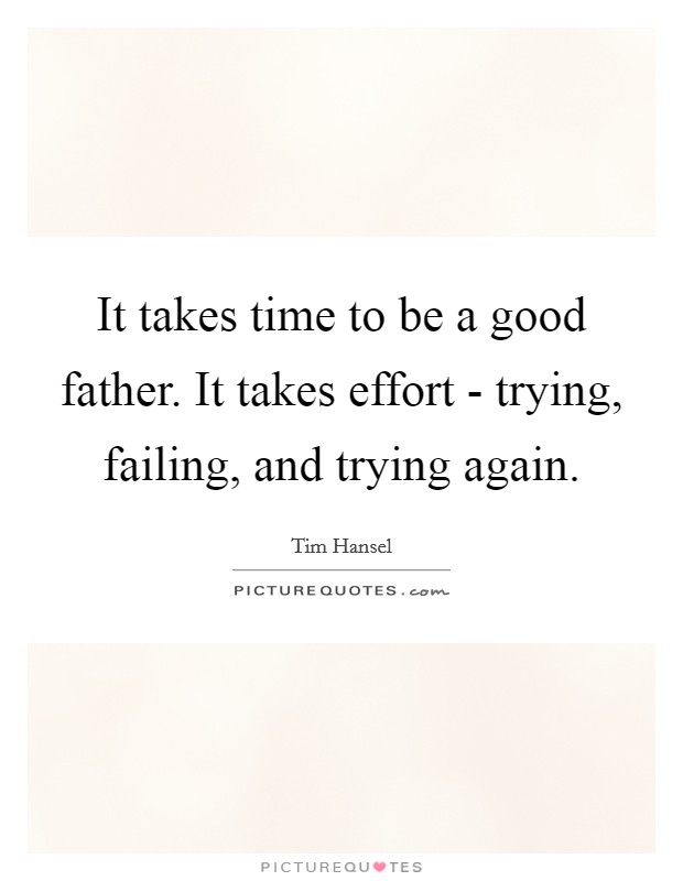 It takes time to be a good father. It takes effort - trying, failing, and trying again Picture Quote #1
