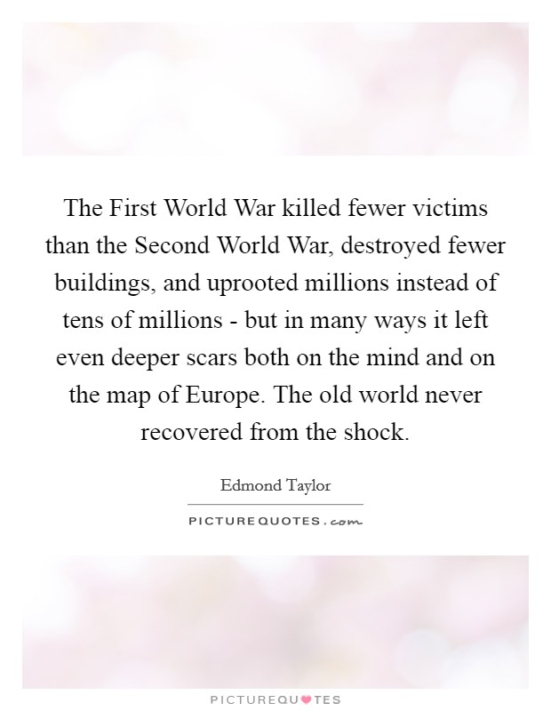 The First World War killed fewer victims than the Second World War, destroyed fewer buildings, and uprooted millions instead of tens of millions - but in many ways it left even deeper scars both on the mind and on the map of Europe. The old world never recovered from the shock Picture Quote #1