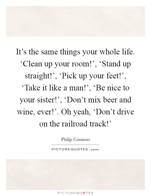 It's the same things your whole life. 'Clean up your room!', 'Stand up straight!', 'Pick up your feet!', 'Take it like a man!', 'Be nice to your sister!', 'Don't mix beer and wine, ever!'. Oh yeah, 'Don't drive on the railroad track!' Picture Quote #1