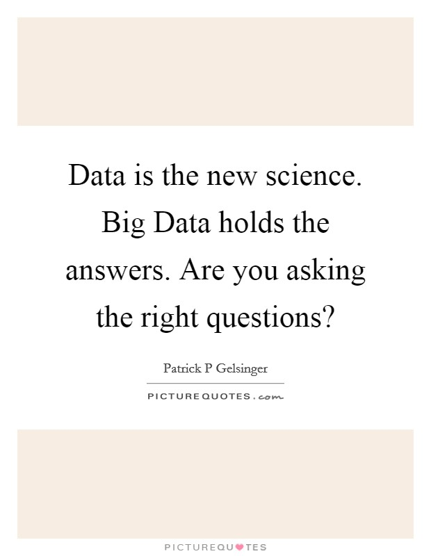 Data is the new science. Big Data holds the answers. Are you asking the right questions? Picture Quote #1
