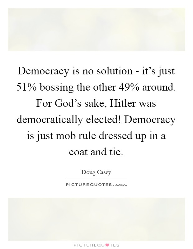 Democracy is no solution - it's just 51% bossing the other 49% around. For God's sake, Hitler was democratically elected! Democracy is just mob rule dressed up in a coat and tie Picture Quote #1