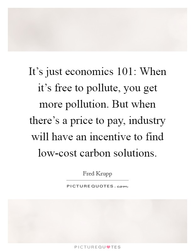 It's just economics 101: When it's free to pollute, you get more pollution. But when there's a price to pay, industry will have an incentive to find low-cost carbon solutions Picture Quote #1
