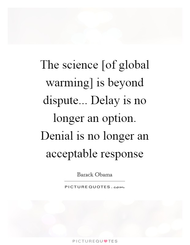 The science [of global warming] is beyond dispute... Delay is no longer an option. Denial is no longer an acceptable response Picture Quote #1