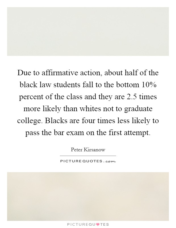 Due to affirmative action, about half of the black law students fall to the bottom 10% percent of the class and they are 2.5 times more likely than whites not to graduate college. Blacks are four times less likely to pass the bar exam on the first attempt Picture Quote #1