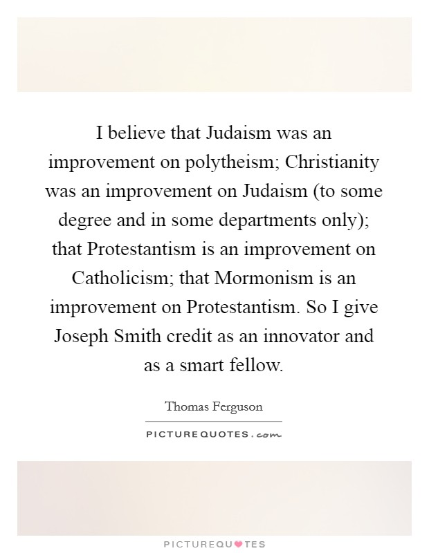 I believe that Judaism was an improvement on polytheism; Christianity was an improvement on Judaism (to some degree and in some departments only); that Protestantism is an improvement on Catholicism; that Mormonism is an improvement on Protestantism. So I give Joseph Smith credit as an innovator and as a smart fellow Picture Quote #1