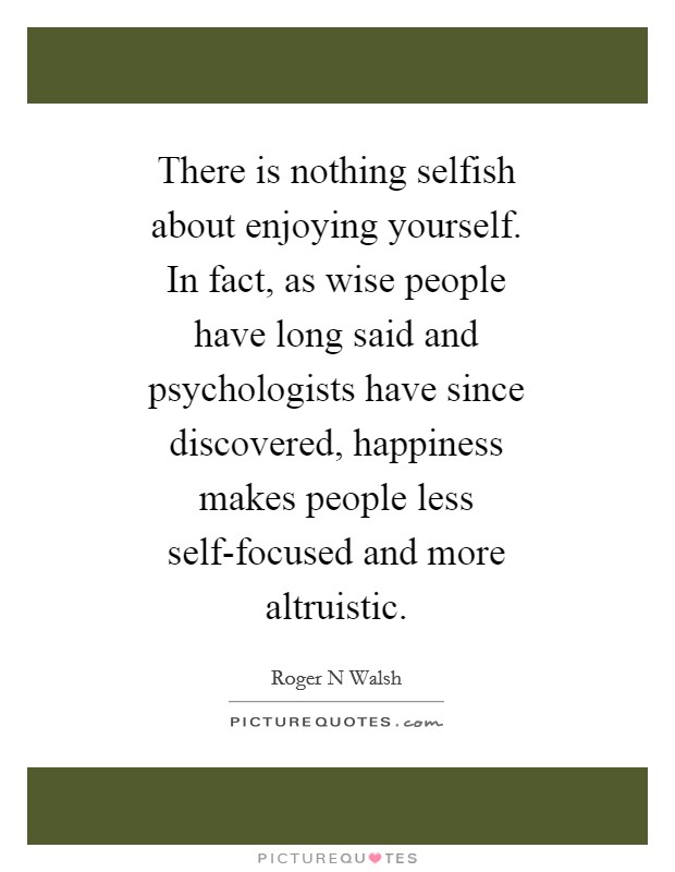 There is nothing selfish about enjoying yourself. In fact, as wise people have long said and psychologists have since discovered, happiness makes people less self-focused and more altruistic Picture Quote #1