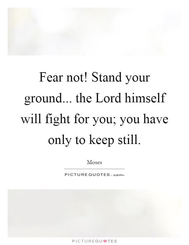 Fear not! Stand your ground... the Lord himself will fight for you; you have only to keep still Picture Quote #1