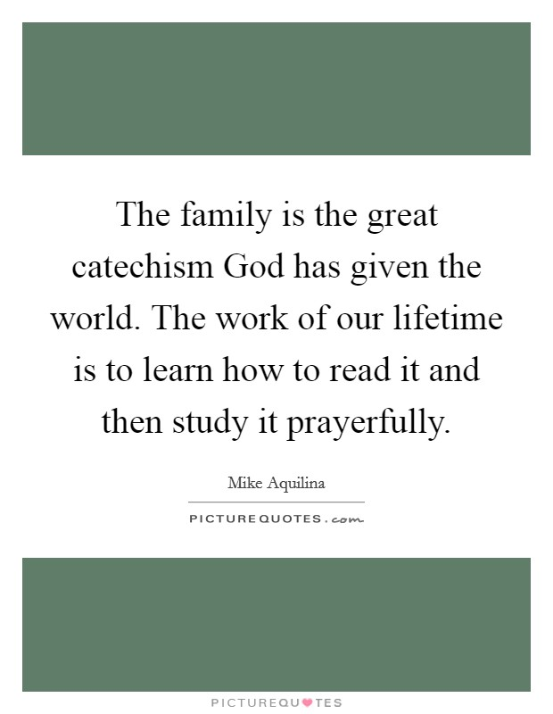 The family is the great catechism God has given the world. The work of our lifetime is to learn how to read it and then study it prayerfully Picture Quote #1