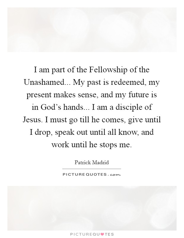 I am part of the Fellowship of the Unashamed... My past is redeemed, my present makes sense, and my future is in God's hands... I am a disciple of Jesus. I must go till he comes, give until I drop, speak out until all know, and work until he stops me Picture Quote #1