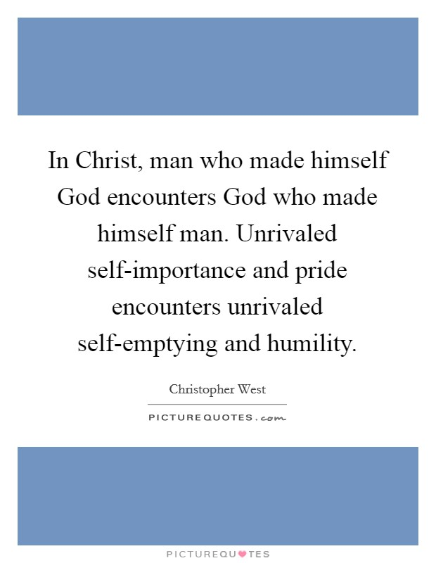 In Christ, man who made himself God encounters God who made himself man. Unrivaled self-importance and pride encounters unrivaled self-emptying and humility Picture Quote #1