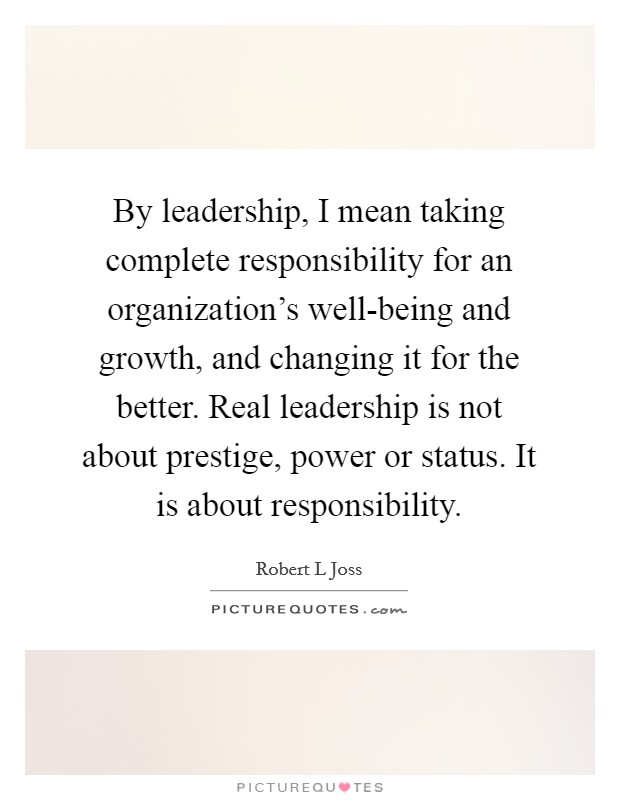 By leadership, I mean taking complete responsibility for an organization's well-being and growth, and changing it for the better. Real leadership is not about prestige, power or status. It is about responsibility Picture Quote #1