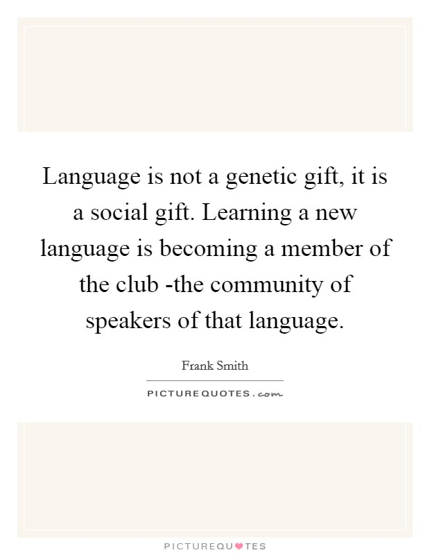 Language is not a genetic gift, it is a social gift. Learning a new language is becoming a member of the club -the community of speakers of that language Picture Quote #1