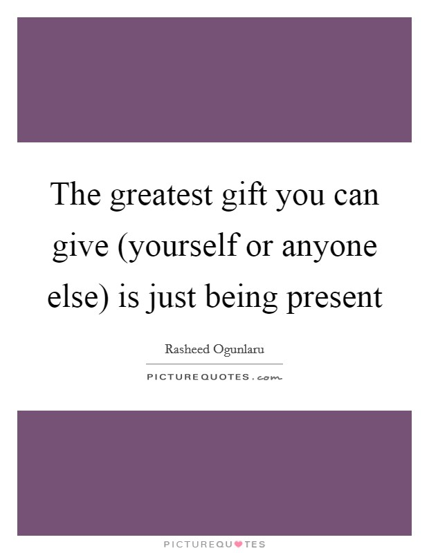 The greatest gift you can give (yourself or anyone else) is just being present Picture Quote #1