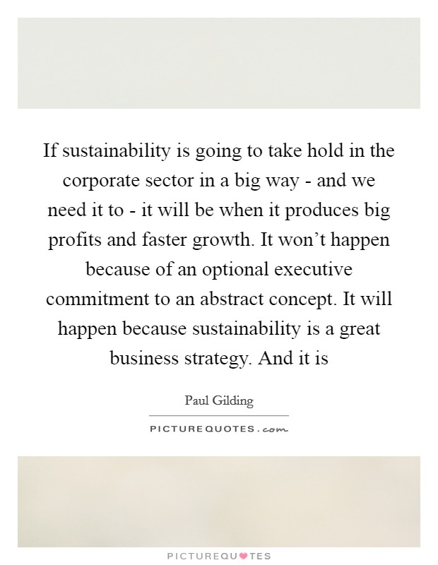 If sustainability is going to take hold in the corporate sector in a big way - and we need it to - it will be when it produces big profits and faster growth. It won't happen because of an optional executive commitment to an abstract concept. It will happen because sustainability is a great business strategy. And it is Picture Quote #1
