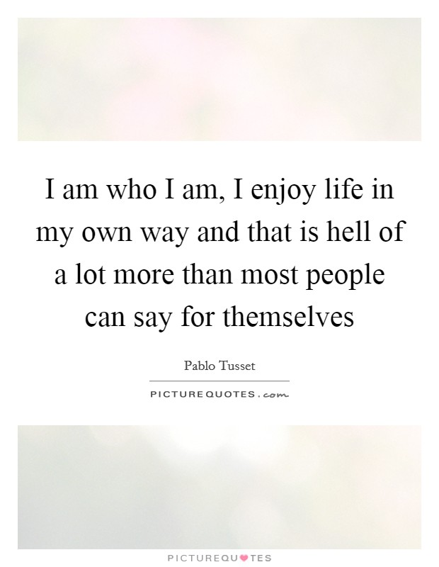 I am who I am, I enjoy life in my own way and that is hell of a lot more than most people can say for themselves Picture Quote #1