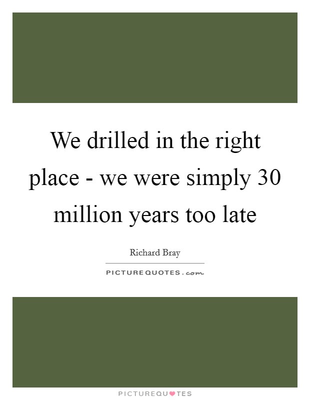 We drilled in the right place - we were simply 30 million years too late Picture Quote #1