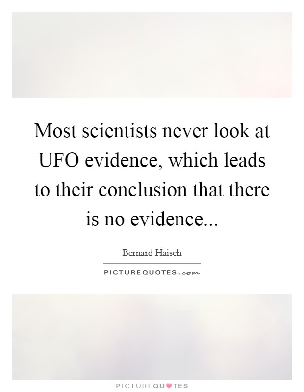 Most scientists never look at UFO evidence, which leads to their conclusion that there is no evidence Picture Quote #1