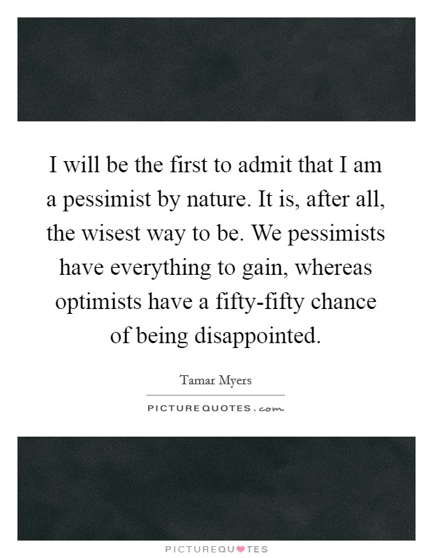 I will be the first to admit that I am a pessimist by nature. It is, after all, the wisest way to be. We pessimists have everything to gain, whereas optimists have a fifty-fifty chance of being disappointed Picture Quote #1