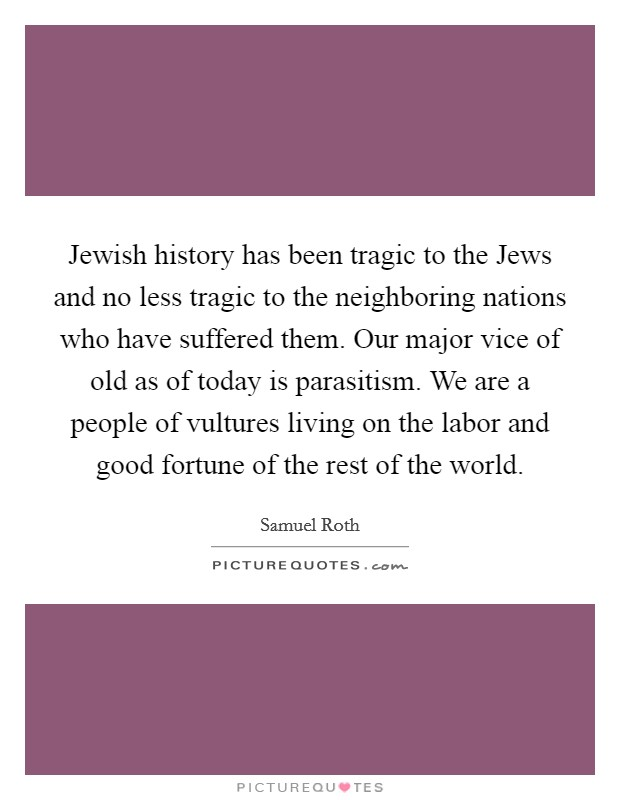 Jewish history has been tragic to the Jews and no less tragic to the neighboring nations who have suffered them. Our major vice of old as of today is parasitism. We are a people of vultures living on the labor and good fortune of the rest of the world Picture Quote #1