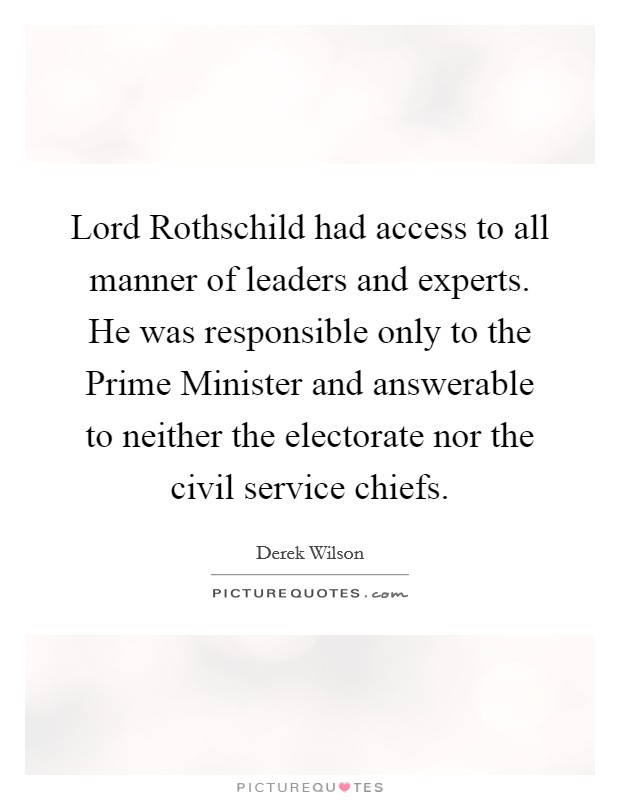 Lord Rothschild had access to all manner of leaders and experts. He was responsible only to the Prime Minister and answerable to neither the electorate nor the civil service chiefs Picture Quote #1