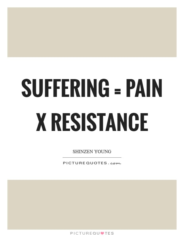 Suffering = Pain x Resistance Picture Quote #1