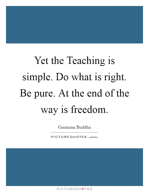 Yet the Teaching is simple. Do what is right. Be pure. At the end of the way is freedom Picture Quote #1