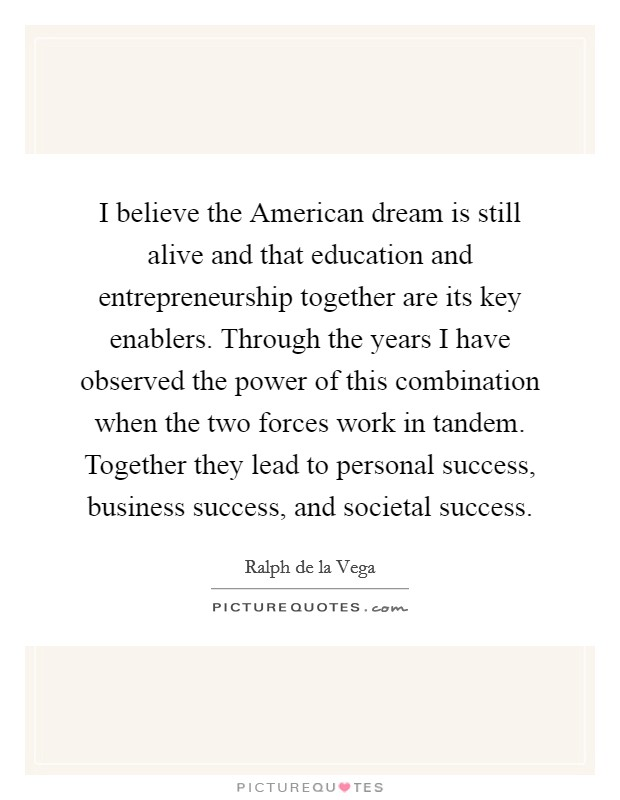I believe the American dream is still alive and that education and entrepreneurship together are its key enablers. Through the years I have observed the power of this combination when the two forces work in tandem. Together they lead to personal success, business success, and societal success Picture Quote #1