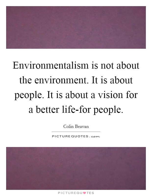 Environmentalism is not about the environment. It is about people. It is about a vision for a better life-for people Picture Quote #1