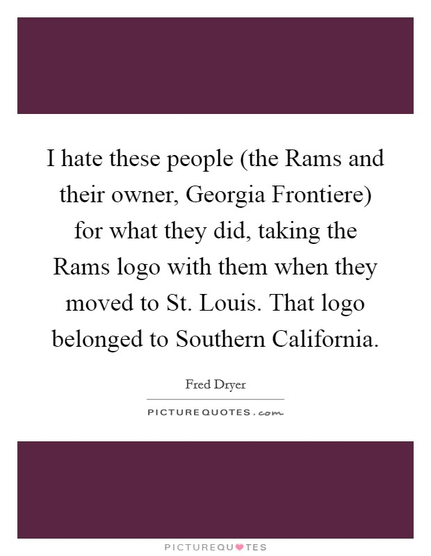 I hate these people (the Rams and their owner, Georgia Frontiere) for what they did, taking the Rams logo with them when they moved to St. Louis. That logo belonged to Southern California Picture Quote #1
