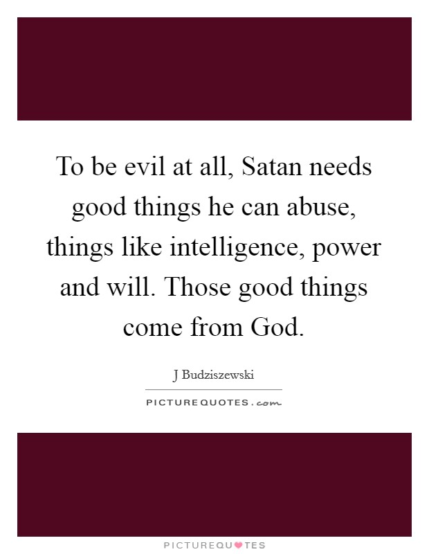 To be evil at all, Satan needs good things he can abuse, things like intelligence, power and will. Those good things come from God Picture Quote #1