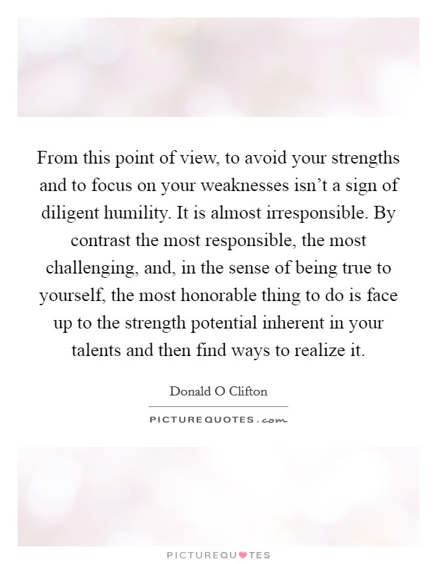 From this point of view, to avoid your strengths and to focus on your weaknesses isn't a sign of diligent humility. It is almost irresponsible. By contrast the most responsible, the most challenging, and, in the sense of being true to yourself, the most honorable thing to do is face up to the strength potential inherent in your talents and then find ways to realize it Picture Quote #1