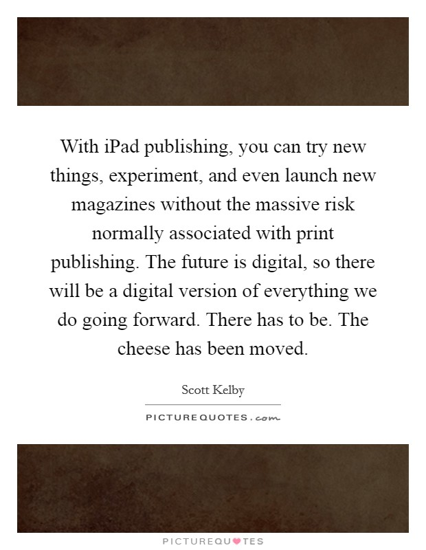 With iPad publishing, you can try new things, experiment, and even launch new magazines without the massive risk normally associated with print publishing. The future is digital, so there will be a digital version of everything we do going forward. There has to be. The cheese has been moved Picture Quote #1