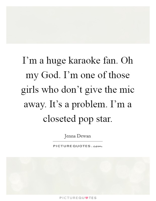 I'm a huge karaoke fan. Oh my God. I'm one of those girls who don't give the mic away. It's a problem. I'm a closeted pop star Picture Quote #1