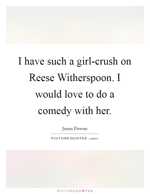 I have such a girl-crush on Reese Witherspoon. I would love to do a comedy with her Picture Quote #1