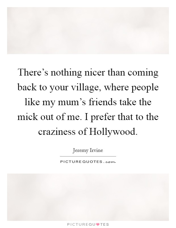 There's nothing nicer than coming back to your village, where people like my mum's friends take the mick out of me. I prefer that to the craziness of Hollywood Picture Quote #1