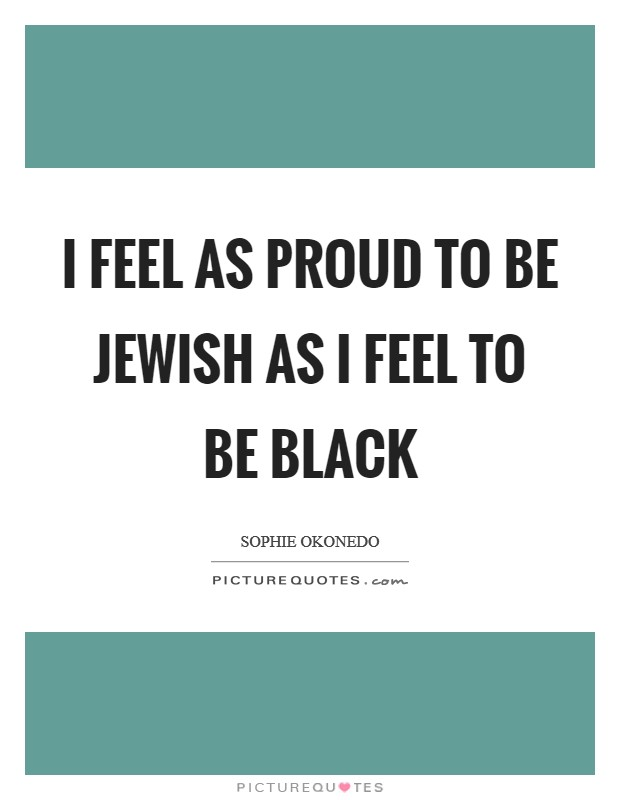 I feel as proud to be Jewish as I feel to be black Picture Quote #1