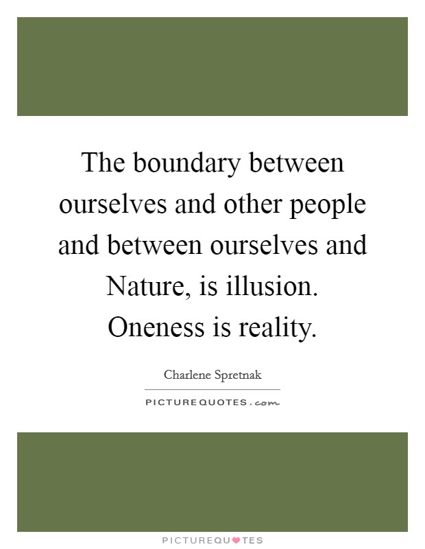 The boundary between ourselves and other people and between ourselves and Nature, is illusion. Oneness is reality Picture Quote #1