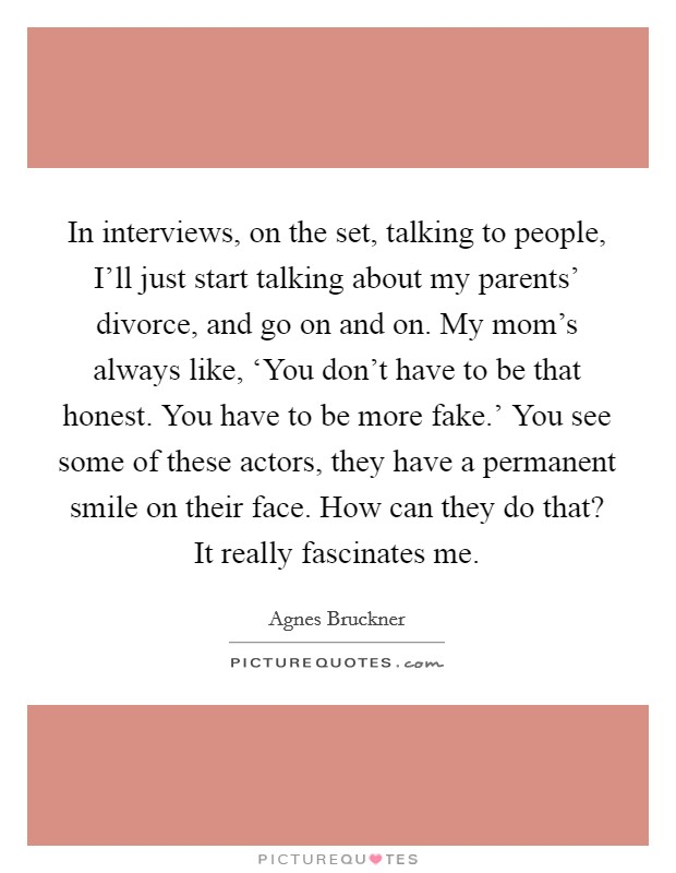 In interviews, on the set, talking to people, I'll just start talking about my parents' divorce, and go on and on. My mom's always like, 'You don't have to be that honest. You have to be more fake.' You see some of these actors, they have a permanent smile on their face. How can they do that? It really fascinates me Picture Quote #1