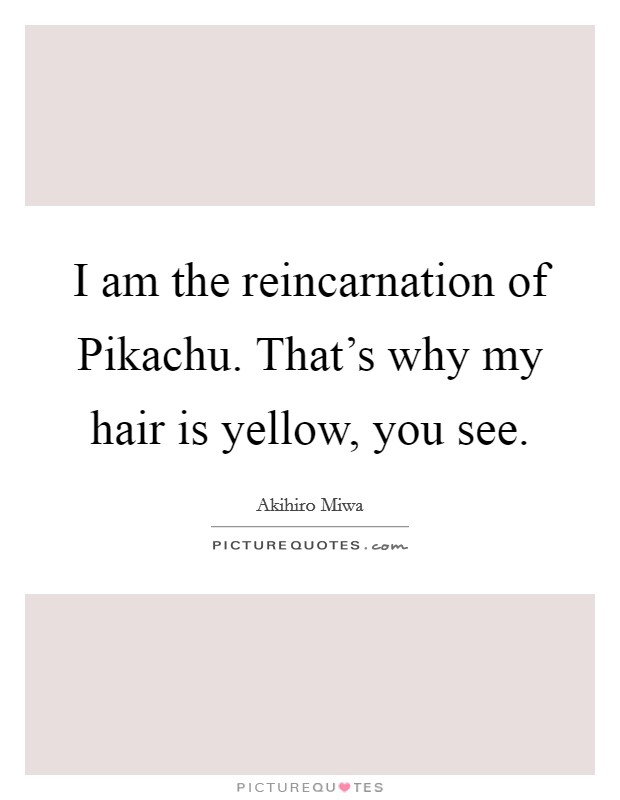 I am the reincarnation of Pikachu. That's why my hair is yellow, you see Picture Quote #1