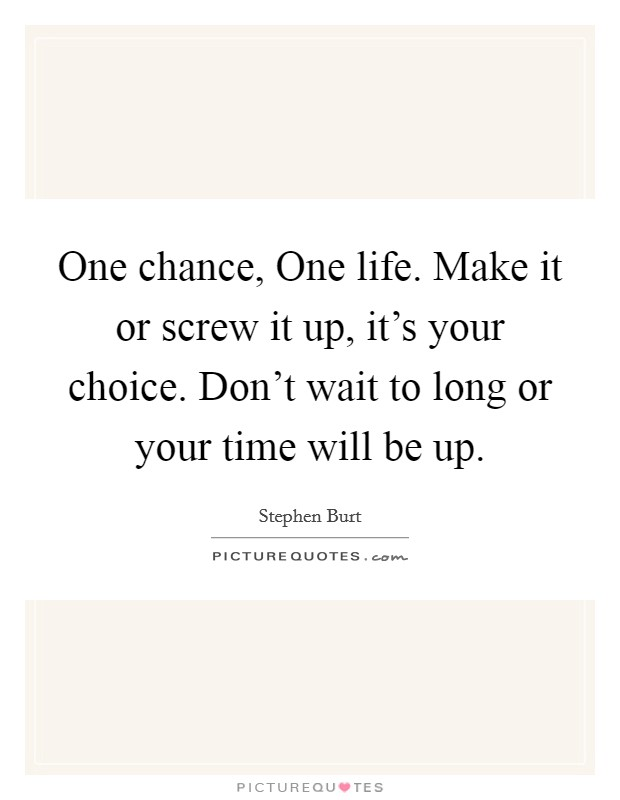 One chance, One life. Make it or screw it up, it's your choice. Don't wait to long or your time will be up Picture Quote #1