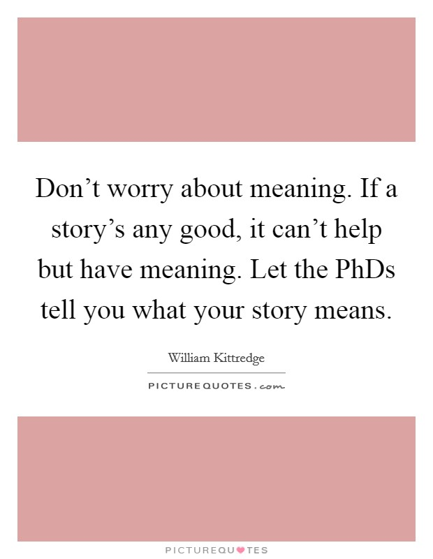 Don't worry about meaning. If a story's any good, it can't help but have meaning. Let the PhDs tell you what your story means Picture Quote #1