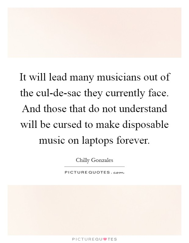 It will lead many musicians out of the cul-de-sac they currently face. And those that do not understand will be cursed to make disposable music on laptops forever Picture Quote #1
