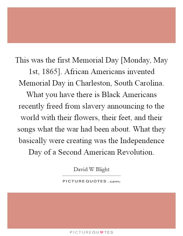 This was the first Memorial Day [Monday, May 1st, 1865]. African Americans invented Memorial Day in Charleston, South Carolina. What you have there is Black Americans recently freed from slavery announcing to the world with their flowers, their feet, and their songs what the war had been about. What they basically were creating was the Independence Day of a Second American Revolution Picture Quote #1