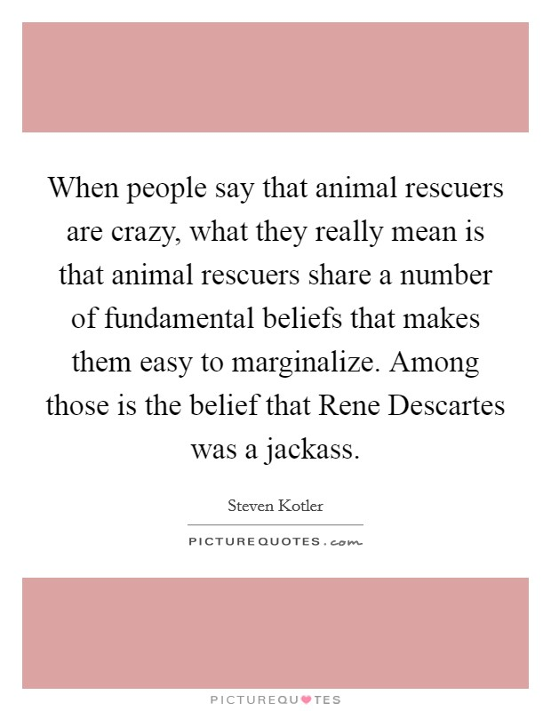 When people say that animal rescuers are crazy, what they really mean is that animal rescuers share a number of fundamental beliefs that makes them easy to marginalize. Among those is the belief that Rene Descartes was a jackass Picture Quote #1