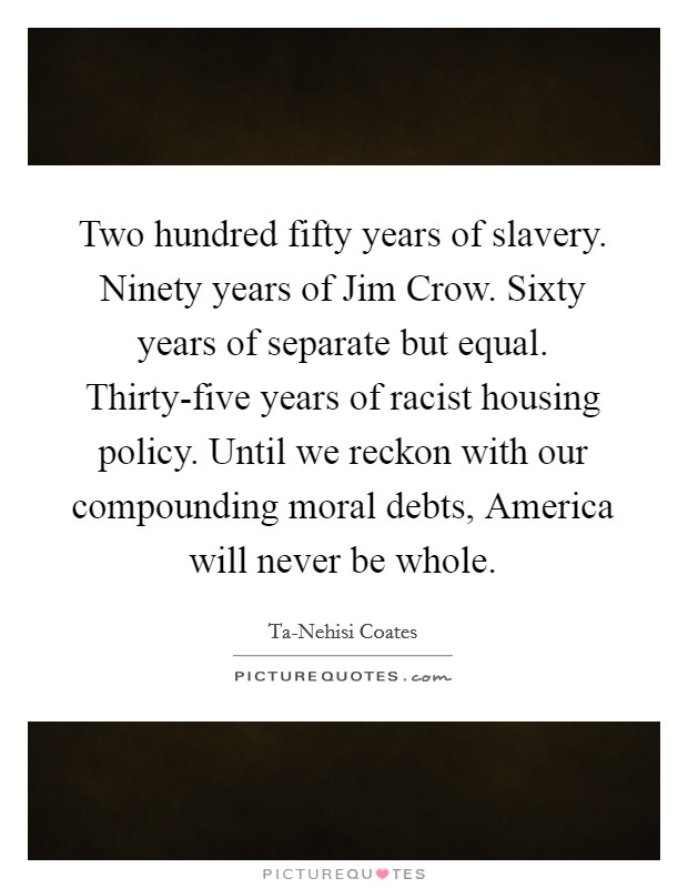 Two hundred fifty years of slavery. Ninety years of Jim Crow. Sixty years of separate but equal. Thirty-five years of racist housing policy. Until we reckon with our compounding moral debts, America will never be whole Picture Quote #1