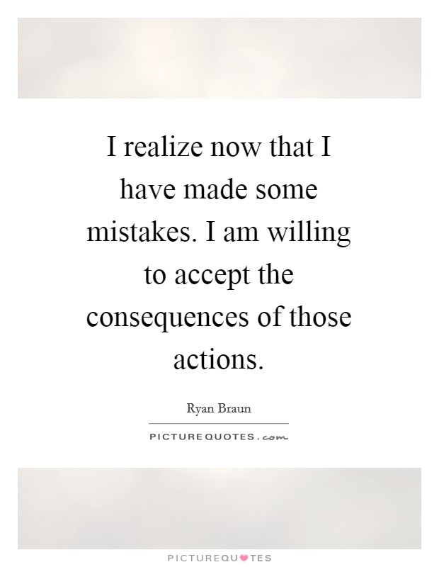 I realize now that I have made some mistakes. I am willing to accept the consequences of those actions Picture Quote #1